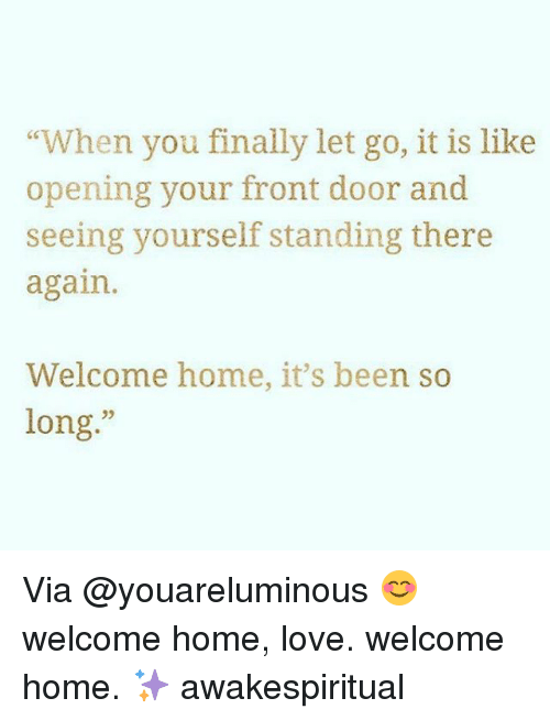 """Love, Memes, and Home: """"When you finally let go, it is like  opening your front door and  seeing yourself standing there  again  Welcome home, it's been so  long Via @youareluminous 😊 welcome home, love. welcome home. ✨ awakespiritual"""