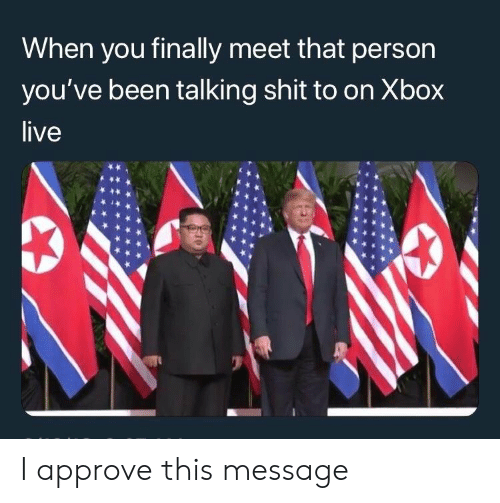 xbox live: When you finally meet that person  you've been talking shit to on Xbox  live I approve this message