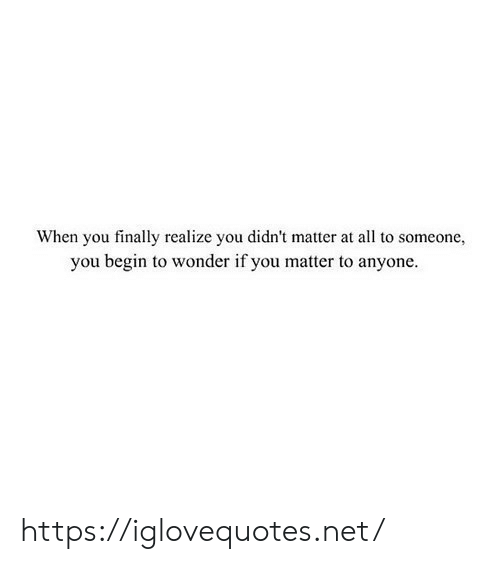 Wonder, Net, and All: When you finally realize you didn't matter at all to someone,  you begin to wonder if you matter to anyone https://iglovequotes.net/