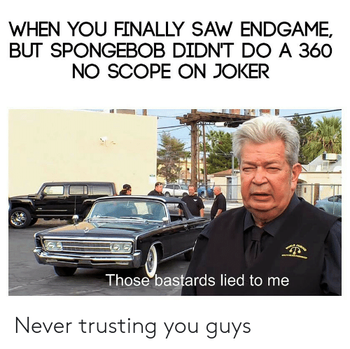 Joker, Saw, and SpongeBob: WHEN YOU FINALLY SAW ENDGAME,  BUT SPONGEBOB DIDN'T DO A 360  NO SCOPE ON JOKER  Those bastards lied to me Never trusting you guys
