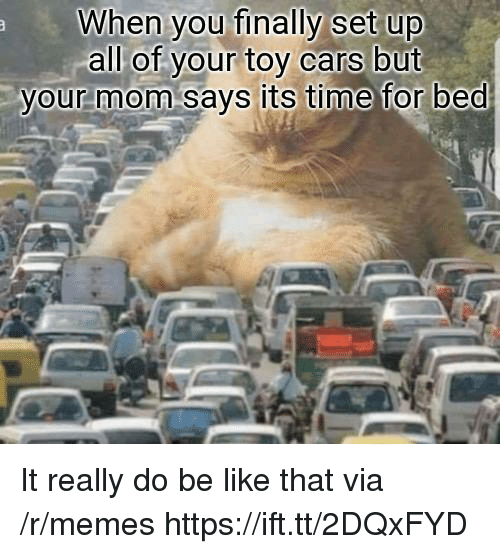 Be Like, Cars, and Memes: When you finally set up  all of vour toy cars but  vour mom says its time for bed It really do be like that via /r/memes https://ift.tt/2DQxFYD