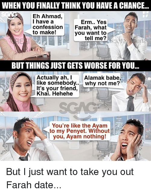 Memes, Date, and 🤖: WHEN YOU FINALLY THINK YOU HAVE A CHANCE..  Eh Ahmad,  I have a  confession  Erm.. Yes  Farah, what  you want to  el me?  to make!  BUT THINGS JUST GETS WORSE FOR YOU...  Actually ah, Alamak babe,  like somebody..why not me?  It's your friend,  Khai. Hehehe  You're like the Ayam  to my Penyet. Without!  you, Ayam nothing! But I just want to take you out Farah date...