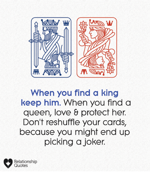 Joker, Love, and Memes: When you find a king  keep him. When you finda  queen, love & protect her.  Don't reshuffle your cards,  because you might end up  picking a joker.  Relationship  Quotes