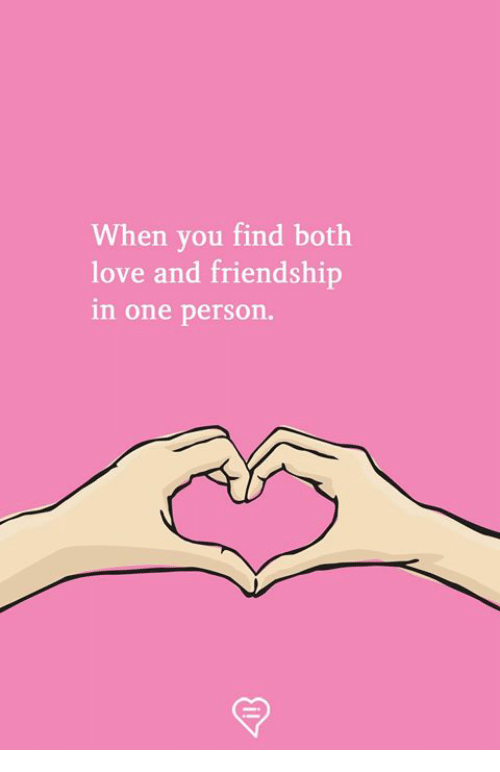 Love, Memes, and Friendship: When you find both  love and friendship  in one person.