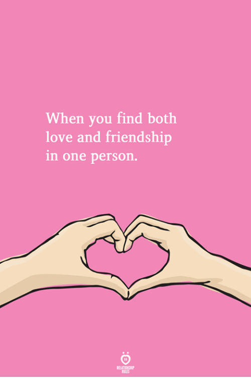 Love, Friendship, and One: When you find both  love and friendship  n one person.
