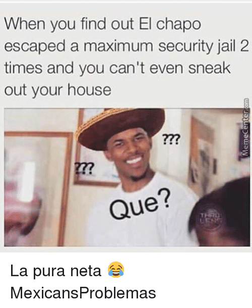 Chapo: When you find out El chapo  escaped a maximum security jail 2  times and you can't even sneak  out your house  277  Que? La pura neta 😂 MexicansProblemas