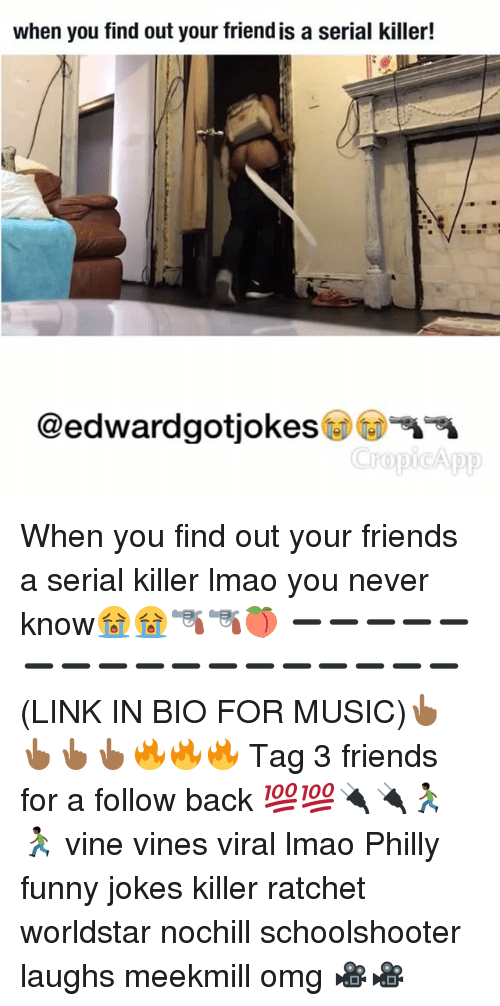Funny Jokee: when you find out your friendis a serial killer!  @edwardgotjokes  ropi App When you find out your friends a serial killer lmao you never know😭😭🔫🔫🍑 ➖➖➖➖➖➖➖➖➖➖➖➖➖➖➖➖➖ (LINK IN BIO FOR MUSIC)👆🏾👆🏾👆🏾👆🏾🔥🔥🔥 Tag 3 friends for a follow back 💯💯🔌🔌🏃🏿🏃🏿 vine vines viral lmao Philly funny jokes killer ratchet worldstar nochill schoolshooter laughs meekmill omg 🎥🎥