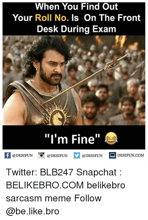 "Be Like, Meme, and Memes: When You Find Out  Your Roll No. Is On The Front  Desk During Exam  ""I'm Fine""  K @DESIFUN 증@DESIFUN @DESIFUN DESIFUN.COM Twitter: BLB247 Snapchat : BELIKEBRO.COM belikebro sarcasm meme Follow @be.like.bro"