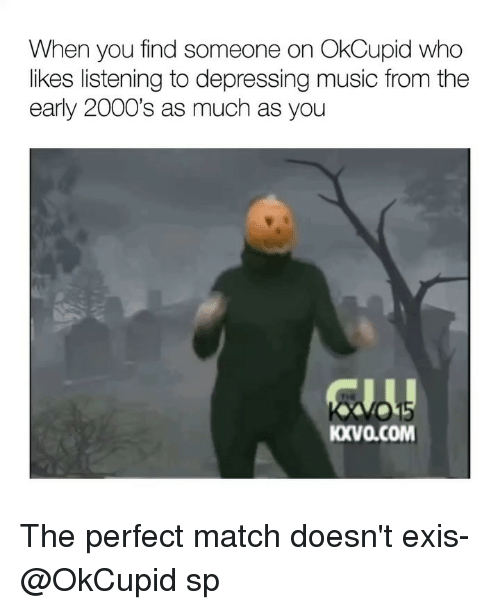 Memes, Music, and Match: When you find someone on OkCupid who  likes listening to depressing music from the  early 2000's as much as you  01  KXVa.COM The perfect match doesn't exis- @OkCupid sp