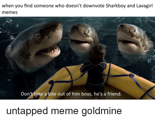 sharkboy and lavagirl: when you find someone who doesn't downvote Sharkboy and Lavagirl  memes  Don't take a bite out of him boys, he's a friend untapped meme goldmine