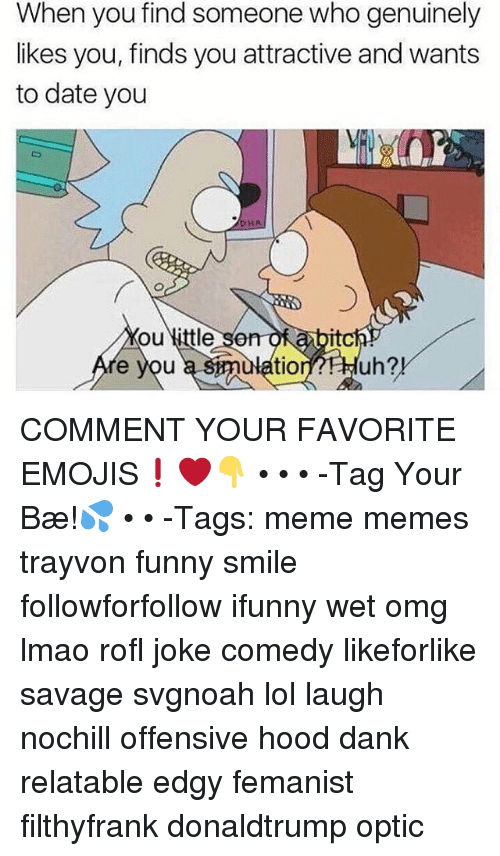 Rofled: When you find someone who genuinely  likes you, finds you attractive and wants  to date you  HA  ou little son  e you  som  smulatiornHuh?  itc  tion?FHuh?! COMMENT YOUR FAVORITE EMOJIS❗️❤️👇 • • • -Tag Your Bæ!💦 • • -Tags: meme memes trayvon funny smile followforfollow ifunny wet omg lmao rofl joke comedy likeforlike savage svgnoah lol laugh nochill offensive hood dank relatable edgy femanist filthyfrank donaldtrump optic