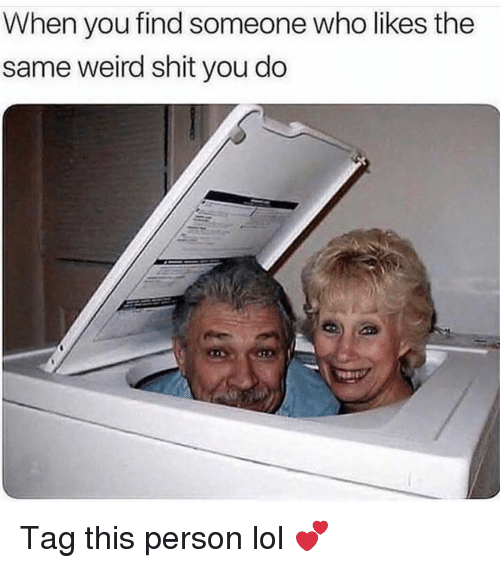Funny, Lol, and Shit: When you find someone who likes the  same weird shit you do Tag this person lol 💕