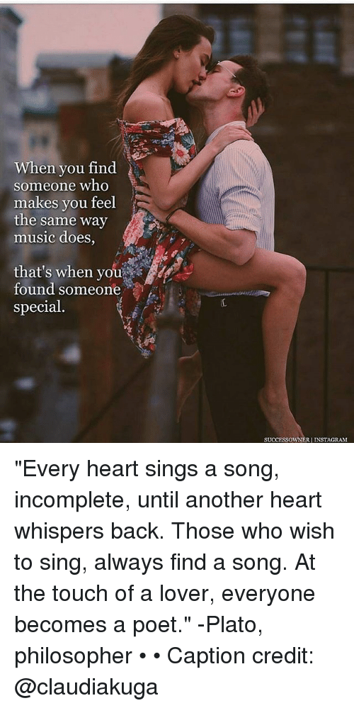 "Instagram, Memes, and Music: When you find  someone who  makes you feel  the same way  music does,  that's when you  found someone  special  SUCCESSOWNERI INSTAGRAM ""Every heart sings a song, incomplete, until another heart whispers back. Those who wish to sing, always find a song. At the touch of a lover, everyone becomes a poet."" -Plato, philosopher • • Caption credit: @claudiakuga"
