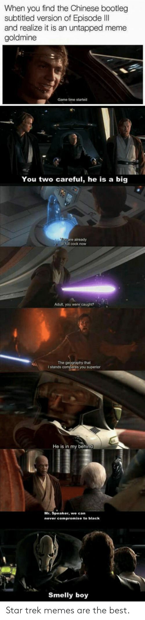Goldmine: When you find the Chinese bootleg  subtitled version of Episode II  and realize it is an untapped meme  goldmine  Game time started  You two careful, he is a big  uare already  at full cock now  Adult, you were caught  The  hat  I stands  ares you superior  He is in my behind  Mr. Speaker, we can  never compromise to black  Smelly boy Star trek memes are the best.