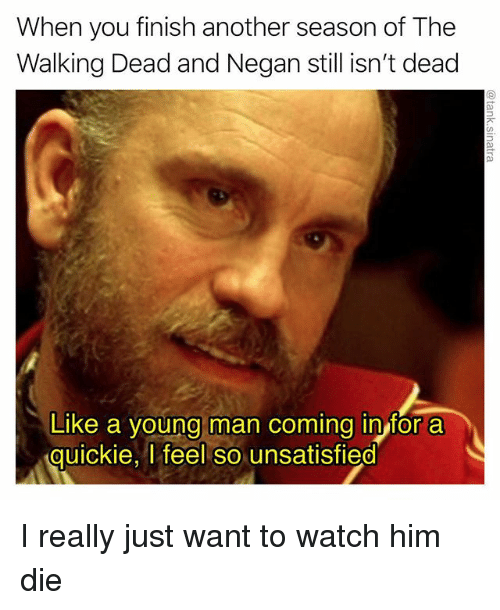 Funny, The Walking Dead, and Walking Dead: When you finish another season of The  Walking Dead and Negan still isn't dead  Like a young man coming in for a  quickie, l feel so unsatisfied  0 I really just want to watch him die