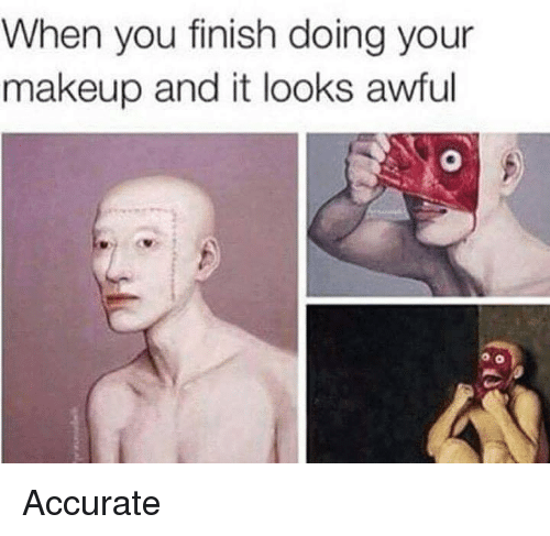 Makeup, Memes, and 🤖: When you finish doing your  makeup and it looks awful Accurate