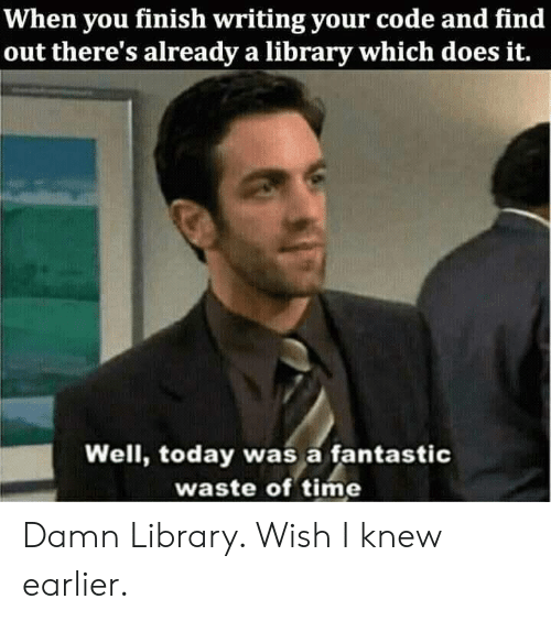 Library, Time, and Today: When you finish writing your code and find  out there's already a library which does it.  Well, today was a fantastic  waste of time Damn Library. Wish I knew earlier.