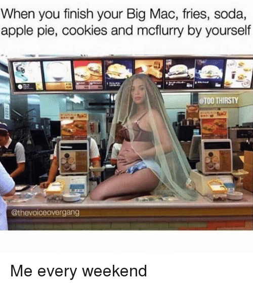 Cookiness: When you finish your Big Mac, fries, soda,  apple pie, cookies and mcflurry by yourself  CTOO THIRSTY  @the voiceovergang Me every weekend
