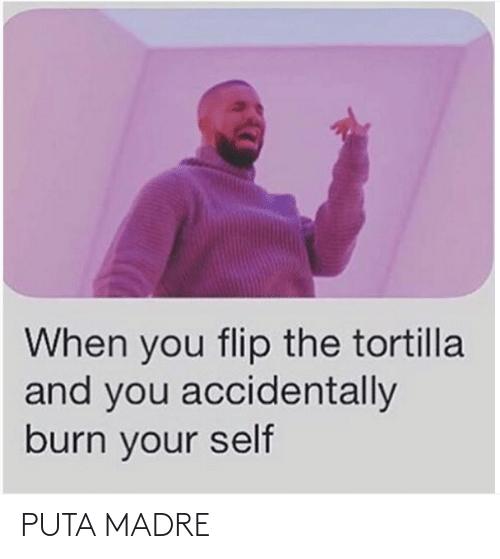 And You: When you flip the tortilla  and you accidentally  burn your self PUTA MADRE