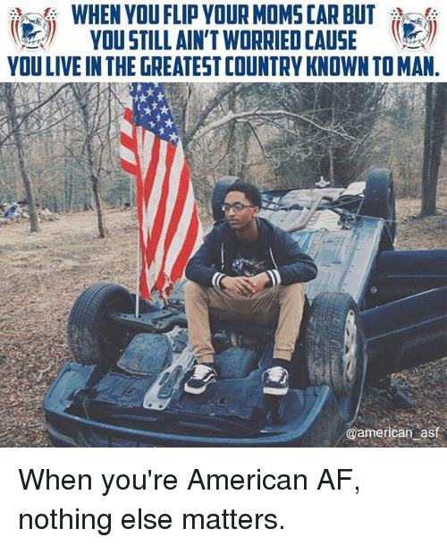 Af, Memes, and Moms: WHEN YOU FLIP VDUR MOMS CAR BUT  VOUSTILLAIN'T WORRIED[AUSE  YOU LIVE IN THE GREATEST COUNTRY KNOWN TO MAN.  -  @american casf When you're American AF, nothing else matters.