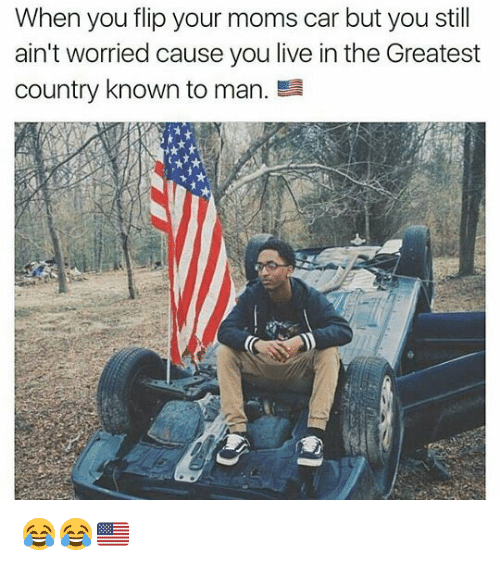 Memes, Moms, and Live: When you flip your moms car but you still  ain't worried cause you live in the Greatest  country known to man. 😂😂🇺🇸