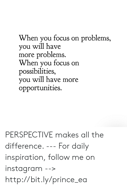 Instagram, Memes, and Prince: When you focus on problems,  ou will have  more problems  When you focus on  possibilities,  you will have more  opportunities. PERSPECTIVE makes all the difference.  --- For daily inspiration, follow me on instagram --> http://bit.ly/prince_ea