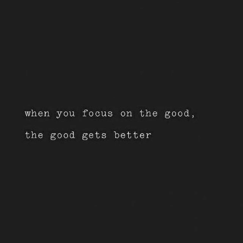 Focus, Good, and You: when you focus on the good  the good gets better