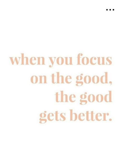 Gets Better: when you focus  on the good,  the good  gets better.
