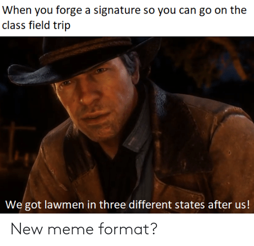 Field Trip, Meme, and Dank Memes: When you forge a signature so you can go on the  class field trip  We got lawmen in three different states after us! New meme format?