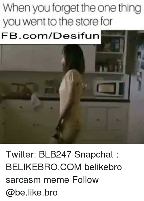 Be Like, Meme, and Memes: When you forget the one thing  you went to the store for  FB.com/Desifun Twitter: BLB247 Snapchat : BELIKEBRO.COM belikebro sarcasm meme Follow @be.like.bro