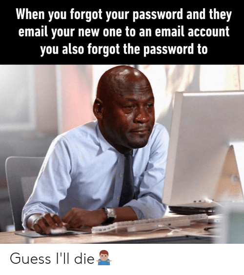 Dank, Email, and Guess: When you forgot your password and they  email your new one to an email account  you also forgot the password to Guess I'll die🤷🏽‍♂️