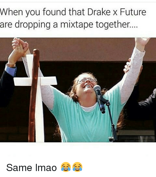 A Mixtape: When you found that Drake x Future  are dropping a mixtape together. Same lmao 😂😂