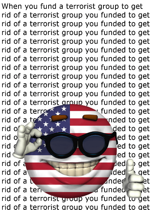 Group, Get Ed, and Terrorist: When you fund a terrorist group to get  rid of a terrorist group you funded to get  rid of a terrorist group you funded to get  rid of a terrorist group you funded to get  rid of a terrorist group you funded to get  rid of a terrorist group you funded to get  rid of a terrorist group you funded to get  rid of a terrorist group you funded to get  rid of a terrorist group you funded to get  rid of a terrorist group you funded to get  rid of a terrorist group you funded to get  ou funded to get  funded to get  nded to get  ded to get  ed to get  ed to get  ed to get  ed o geit  rid of a terrorist ar  rid of a tern  rid of a  rid o  rid o  rid of  rid of a  rid of a  rid of a ter  id of a terroris  rid of a terrorist group you funded to get  ded  nde  funde  you funded