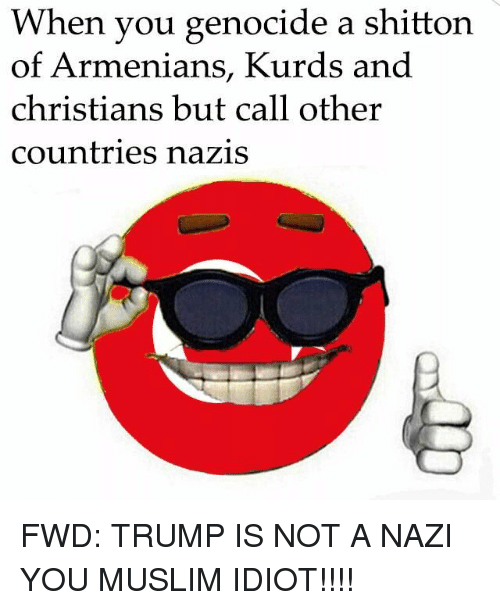 forwardsfromgrandma: When you genocide a shitton  of Armenians, Kurds and  christians but call other  countries nazis FWD: TRUMP IS NOT A NAZI YOU MUSLIM IDIOT!!!!