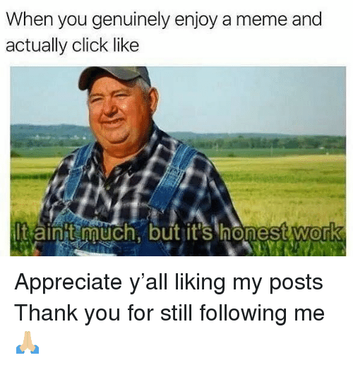 Click, Meme, and Work: When you genuinely enjoy a meme and  actually click like  It ainit uch, but it's honest work  0 Appreciate y'all liking my posts  Thank you for still following me 🙏🏼
