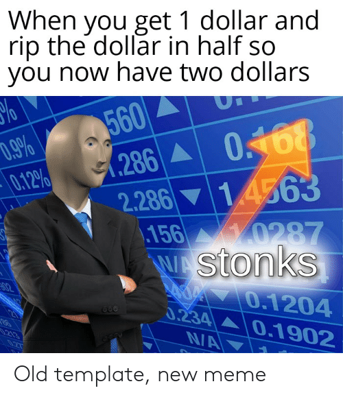 Meme, Dank Memes, and Old: When you get 1 dollar and  rip the dollar in half so  you now have two dollars  560  286  2.286 14563  D.9%  0.12%  y0287  .156  W Stonks  02  O.1204  0.234 0.1902  NA  21  .213  027 Old template, new meme