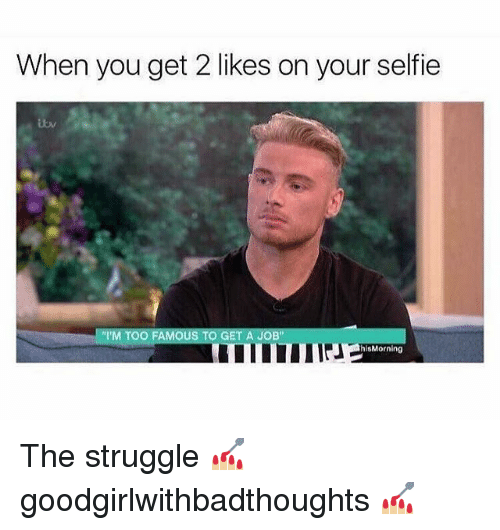 """Memes, Selfie, and Struggle: When you get 2 likes on your selfie  """"'M TOO FAMOUS TO GET A JOB""""  hisMorning The struggle 💅🏼 goodgirlwithbadthoughts 💅🏼"""