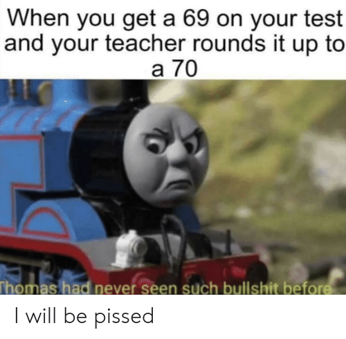 Teacher, Test, and Bullshit: When you get a 69 on your test  and your teacher rounds it up to  a 70  Thomas had never seen such bullshit bef I will be pissed