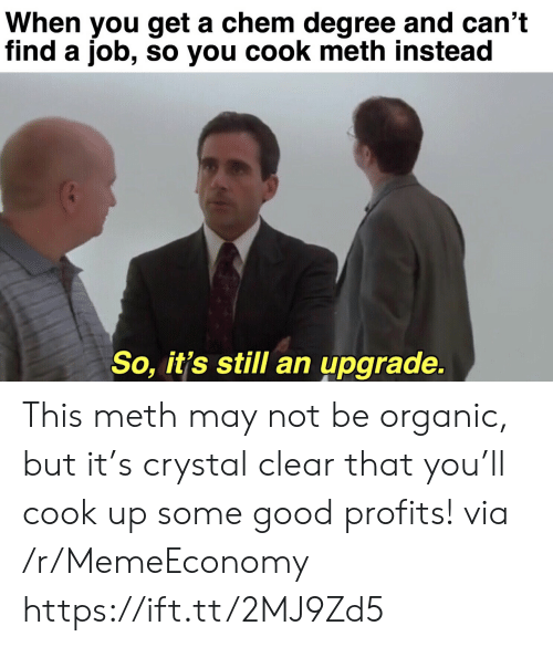 Good, Chem, and Job: When you get a chem degree and can't  find a job, so you cook meth instead  So, it's still an upgrade. This meth may not be organic, but it's crystal clear that you'll cook up some good profits! via /r/MemeEconomy https://ift.tt/2MJ9Zd5