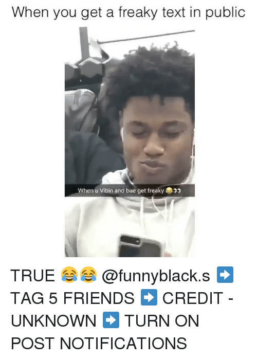 Bae, Friends, and True: When you get a freaky text in public  When u Vibin and bae get freaky TRUE 😂😂 @funnyblack.s ➡️ TAG 5 FRIENDS ➡️ CREDIT - UNKNOWN ➡️ TURN ON POST NOTIFICATIONS