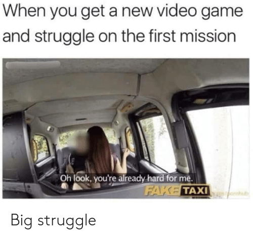 Fake, Struggle, and Game: When you get a new video game  and struggle on the first mission  Oh look, you're already hard for me.  FAKE TAXI  omub Big struggle