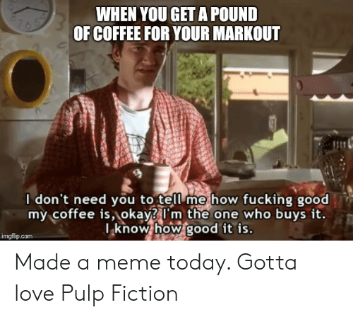 Fucking, Love, and Meme: WHEN YOU GET A POUND  OF COFFEE FOR YOUR MARKOUT  I don't need you to tell me how fucking good  my coffee is,okay I'm the one who buys it.  I know how good it is.  imgflip.com Made a meme today. Gotta love Pulp Fiction