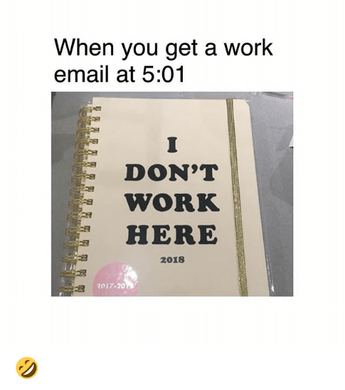 Memes, Work, and Email: When you get a work  email at 5:01  1  DON'T  WORK  HERE  2018  2017-20 🤣
