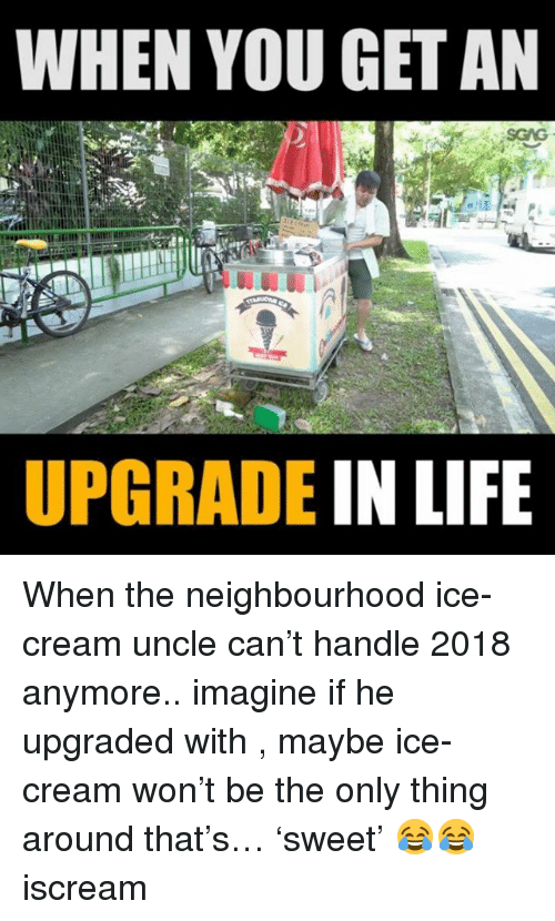 Life, Memes, and Ice Cream: WHEN YOU GET AN  UPGRADE IN LIFE When the neighbourhood ice-cream uncle can't handle 2018 anymore.. imagine if he upgraded with <link in bio>, maybe ice-cream won't be the only thing around that's… 'sweet' 😂😂 iscream