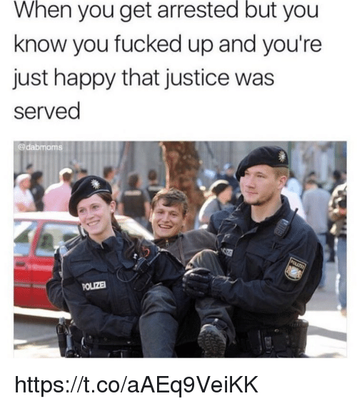 Memes, Happy, and Justice: When  you get arrested but you  know you fucked up and you're  just happy that justice was  served  @dabmoms  OLIZE https://t.co/aAEq9VeiKK