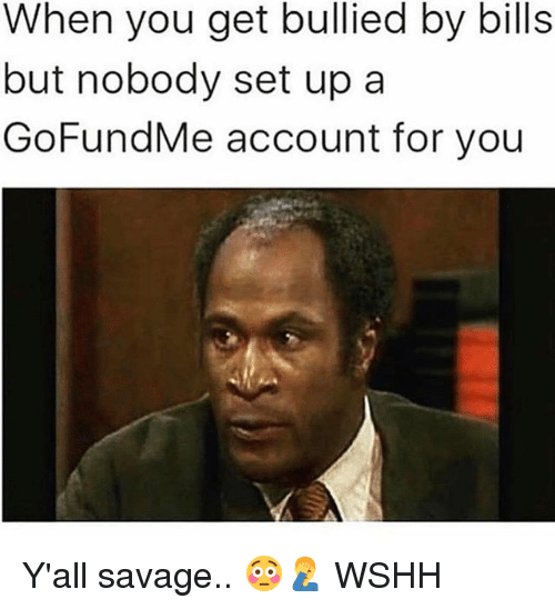 Memes, Savage, and Wshh: When you get bullied by bills  but nobody set upa  GoFundMe account for you Y'all savage.. 😳🤦♂️ WSHH
