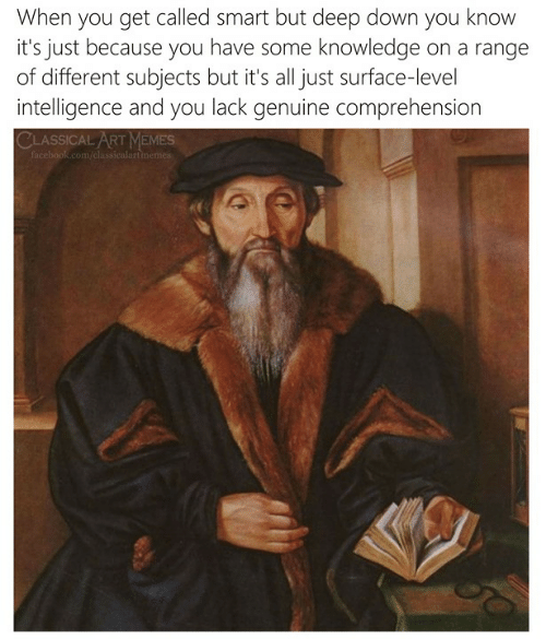 memes.com: When you get called smart but deep down you knovw  it's just because you have some knowledge on a range  of different subjects but it's all just surface-level  intelligence and you lack genuine comprehension  CLASSICAL ART MEMES  com/cla