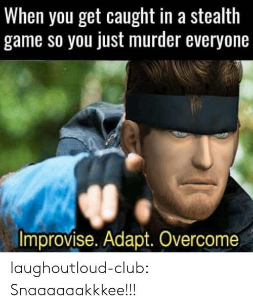 Club, Tumblr, and Blog: When you get caught in a stealth  game so you just murder everyone  improvise. Adapt. Overcome laughoutloud-club:  Snaaaaaakkkee!!!