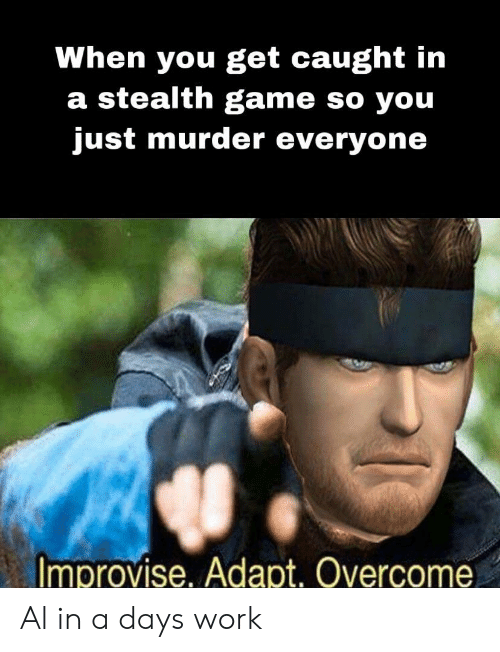 Work, Game, and Murder: When you get caught in  a stealth game so you  just murder everyone  Improvise, Adapt. Overcome Al in a days work