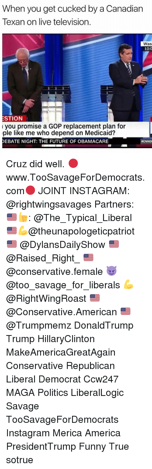 Politeism: When you get cucked by a Canadian  Texan on live television.  Was  10:0  ESTION  l you promise a GOP replacement plan for  ple like me who depend on Medicaid?  DEBATE NIGHT: THE FUTURE OF OBAMACARE  BCNNDI Cruz did well. 🔴www.TooSavageForDemocrats.com🔴 JOINT INSTAGRAM: @rightwingsavages Partners: 🇺🇸👍: @The_Typical_Liberal 🇺🇸💪@theunapologeticpatriot 🇺🇸 @DylansDailyShow 🇺🇸@Raised_Right_ 🇺🇸@conservative.female 😈 @too_savage_for_liberals 💪 @RightWingRoast 🇺🇸 @Conservative.American 🇺🇸 @Trumpmemz DonaldTrump Trump HillaryClinton MakeAmericaGreatAgain Conservative Republican Liberal Democrat Ccw247 MAGA Politics LiberalLogic Savage TooSavageForDemocrats Instagram Merica America PresidentTrump Funny True sotrue